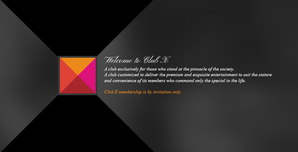 Welcome to club x. A club exclusively for those who stand at the pinnacle of the society.A club customized to deliver the premium and exquisite entertainment to suit the stature and convenience of its members who command only the special in the life.